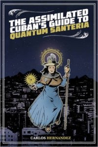"""Cover of """"The Assimilated Cuban's Guide to Quantum Santeria """" by Carlos Hernandez"""